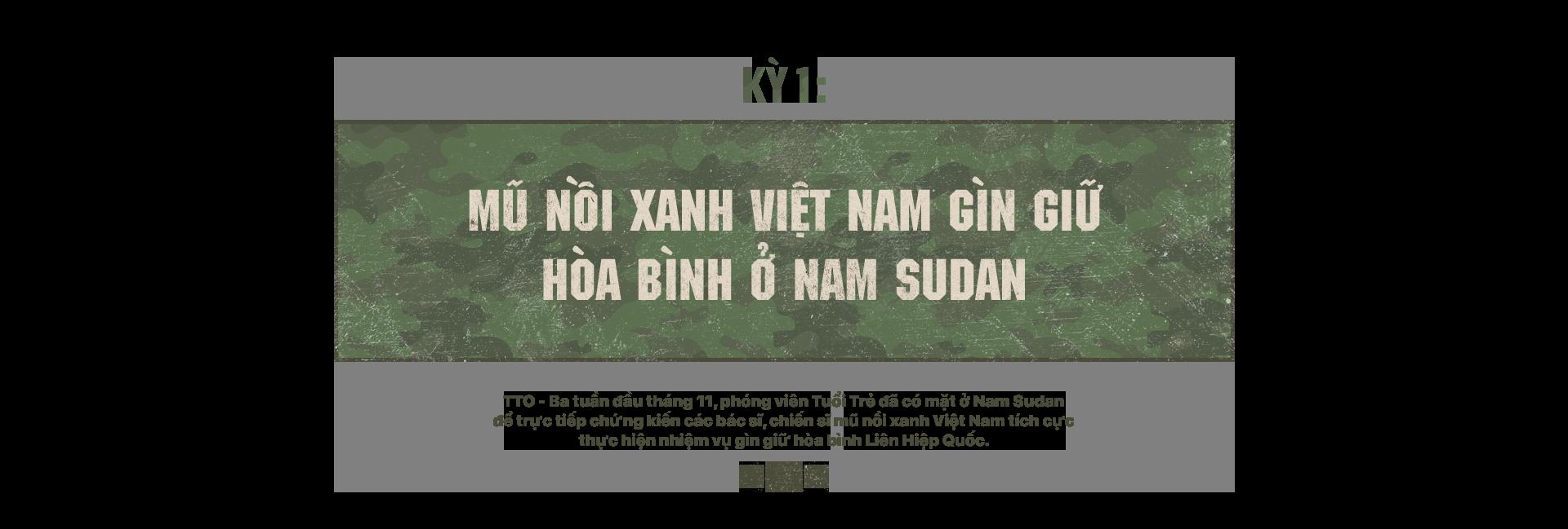 Kỳ 1: Mũ nồi xanh Việt Nam gìn giữ hòa bình ở Nam Sudan - Ảnh 1.