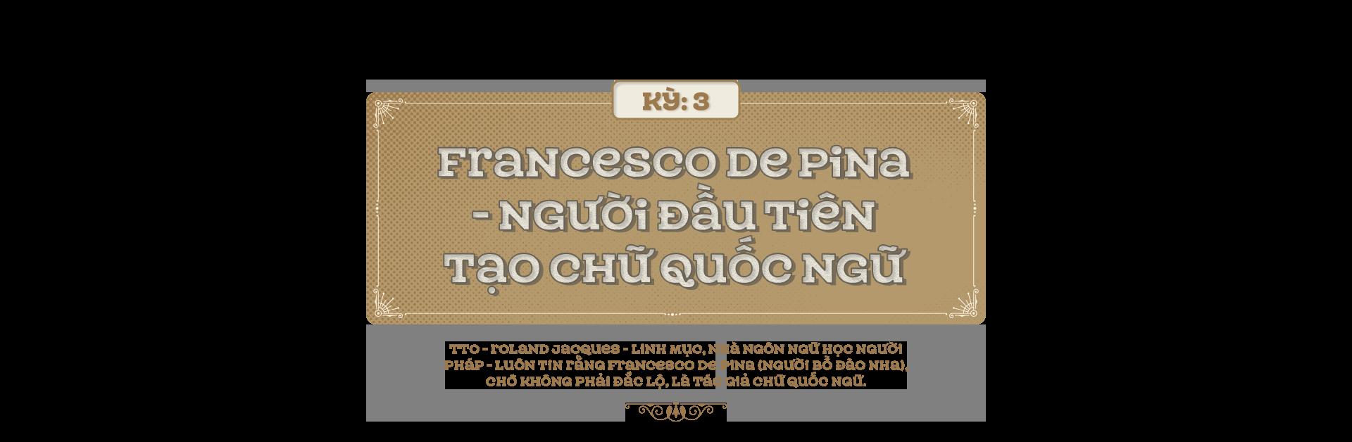 Kỳ 3: Francesco De Pina - người đầu tiên tạo chữ quốc ngữ - Ảnh 1.
