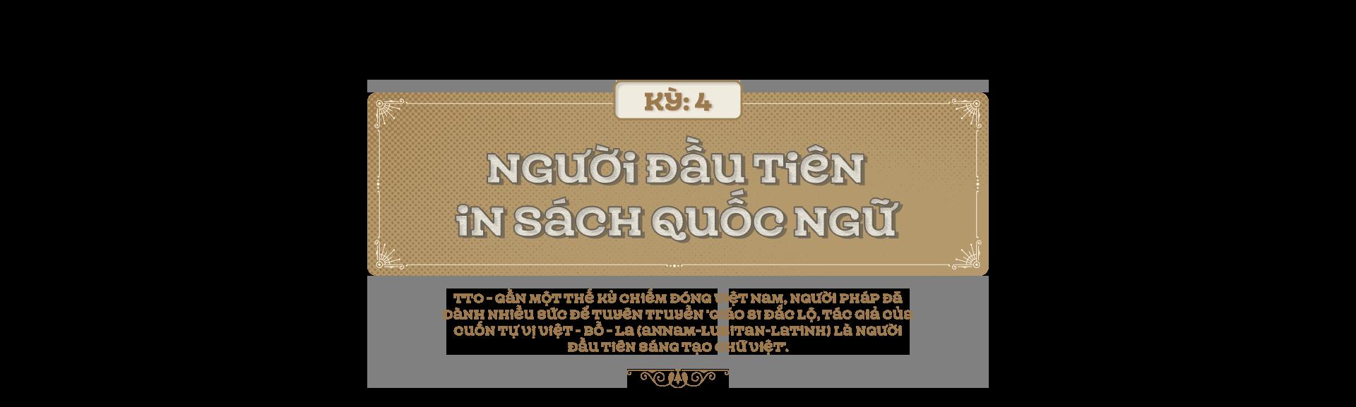 Kỳ 4: Người đầu tiên in sách quốc ngữ - Ảnh 1.