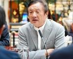 Lãnh đạo Huawei: Hành xử như thế thì còn ai dám đầu tư vào Mỹ?