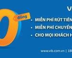 VIB miễn vô điều kiện toàn bộ phí rút tiền ATM và phí chuyển tiền