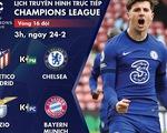 Lịch trực tiếp vòng 16 đội Champions League: Atletico Madrid - Chelsea, Lazio - Bayern