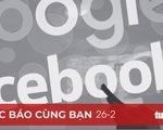 Đọc báo cùng bạn 26-2: VN cần có lộ trình hành động buộc Facebook, Google trả phí cho báo chí