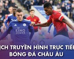 Lịch trực tiếp bóng đá châu Âu: Leicester - Man United
