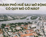Toàn cảnh thành phố Huế sau mở rộng