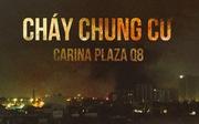 Toàn cảnh vụ cháy kinh hoàng chung cư Carina, 13 người chết