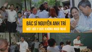 Bác sĩ Nguyễn Anh Trí: một đời y đức không ngơi nghỉ