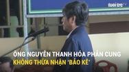 Ông Nguyễn Thanh Hóa phản cung, không thừa nhận 'bảo kê'