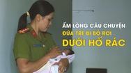 Nữ công an kể chuyện cứu sống đứa trẻ bị bỏ rơi dưới hố rác