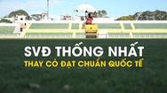 Sân vận động Thống Nhất được thay cỏ đạt chuẩn quốc tế