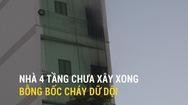 Nhà 4 tầng chưa xây xong bỗng bốc cháy dữ dội