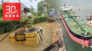 Bản tin 30s Nóng: Toàn cảnh bão lũ miền Trung; Con tàu dài gấp 3 sân bóng đá đang sửa tại Dung Quất