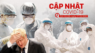 Bản tin cập nhật COVID-19: Diễn biến mới nhất về dịch bệnh ở Việt Nam và toàn thế giới