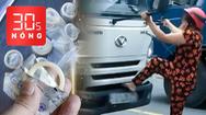 Bản tin 30s Nóng: Sốc đường dây tái chế bao cao su đã qua sử dụng; Phụ nữ chặn đầu xe tải, bẻ cần gạt
