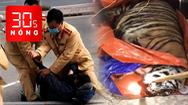 Bản tin 30s Nóng: Phát hiện 'ông ba mươi' 250 kg trong nhà dân; CSGT khống chế người chống đối