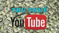 Nhiệt kế kinh tế | Google triển khai thu thuế Youtuber Việt Nam: Áp lực hay cơ hội?