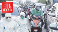 Bản tin 30s Nóng: Người dân ùn ùn rời thành phố trước dịp lễ; Việt Nam có thêm hàng chục ca nhiễm mới