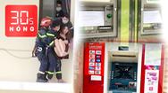 Bản tin 30s Nóng: Cảnh sát giải cứu cô gái từ tầng 18; Nhiều trụ ATM bị đập phá trong đêm