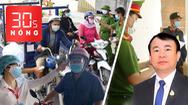 Bản tin 30s Nóng: Tiền Giang giãn cách toàn tỉnh; Bắt tổng giám đốc Công ty Việt An lừa đảo 600 tỉ đồng