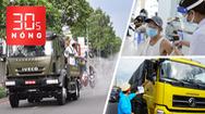 Bản tin 30s Nóng: Biện pháp mạnh thực hiện chỉ thị 16 ở TP.HCM đến 1-8; Miễn phí xét nghiệm tài xế chở hàng