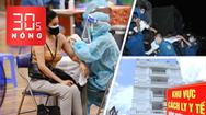 Bản tin 30s Nóng: TP.HCM tăng cường tiêm vắc xin sau 18h; Người dân cho mượn biệt thự làm điểm cách ly