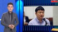 Góc nhìn trưa nay 19-3-2018: Xét xử ông Đinh La Thăng vụ PVN mất 800 tỉ