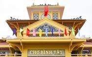 Tích cóp 10 năm sửa chợ Bình Tây - khu chợ lớn bậc nhất của Sài Gòn