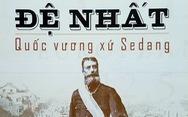 Quốc vương xứ Sedang - câu chuyện Tây nguyên thời thế kỷ XIX