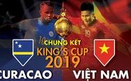 Tương quan sức mạnh Việt Nam và Curacao ở chung kết King's Cup 2019