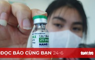 Đọc báo cùng bạn 24-6: Kiến nghị phê duyệt khẩn cấp vắc xin, Nanogen có nóng vội?