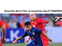 """Báo Thái: """"Thái Lan thất bại khi không thể có 3 điểm ở Việt Nam"""""""