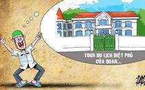 Tham quan nhà 'quan tham', tour du lịch cực hót