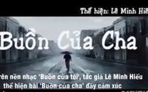 Video clip xúc động bài 'Buồn của cha' chế từ hit 'Buồn của tôi'