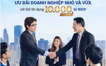 BIDV: Gói tín dụng 10.000 tỷ đồng ưu đãi doanh nghiệp nhỏ và vừa