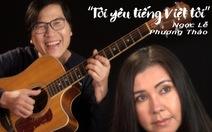 Phương Thảo - Ngọc Lễ tái xuất nhiều xúc cảm với 'Tôi yêu tiếng Việt tôi'