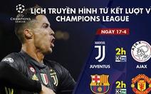 Lịch truyền hình trận Juventus - Ajax, Barca - M.U rạng sáng 17-4