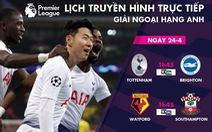 Lịch trực tiếp bóng đá 24-4: Chờ Son Heung Min 'nổ súng'
