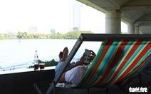 Nắng nóng 40 độ C, gầm cầu, chân cầu sông Hàn thành nơi trốn nắng