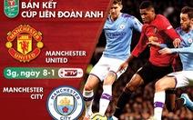 Lịch trực tiếp bán kết Cúp liên đoàn Anh: Man United gặp Man City