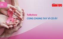 Tọa đàm trực tuyến về ung thư vú: Cùng chung tay vì cô ấy