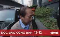 Đọc báo cùng bạn 12-12: Phòng chống tham nhũng - không có vùng cấm, bất kể là ai!