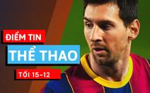 Điểm tin thể thao tối 15-12: Messi lại bị yêu cầu giảm lương