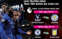 Lịch trực tiếp vòng 16 Premier League: Chelsea và Leicester ra sân