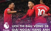 Lịch trực tiếp vòng 38 Giải ngoại hạng Anh: Man United, Chelsea, Leicester tranh tốp 4