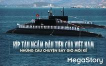 Kíp tàu ngầm đầu tiên của Việt Nam - những câu chuyện bây giờ mới kể