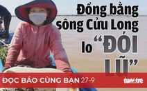 Đọc báo cùng bạn 27-9: Đồng bằng sông Cửu Long lo 'đói lũ'