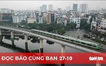 Đọc báo cùng bạn 27-10: Đường sắt đô thị Cát Linh - Hà Đông 'đứng bánh' đến bao giờ?