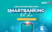 Dịch vụ Ngân hàng số thế hệ mới của BIDV sắp lộ diện