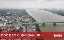 Đọc báo cùng bạn 30-3: Hà Nội sẽ quay mặt vào sông Hồng để phát triển
