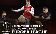 Lịch trực tiếp lượt về tứ kết Europa League: Chờ Man United, Arsenal đi tiếp